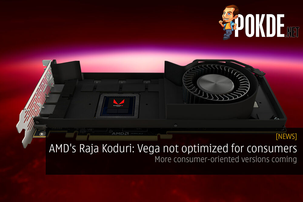 AMD's Raja Koduri: Vega not optimized for consumers; more consumer-oriented versions coming 22