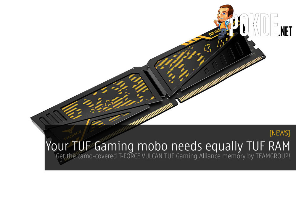 Your TUF Gaming mobo needs equally TUF RAM — get the camo-covered T-FORCE VULCAN TUF Gaming Alliance memory by TEAMGROUP! 24