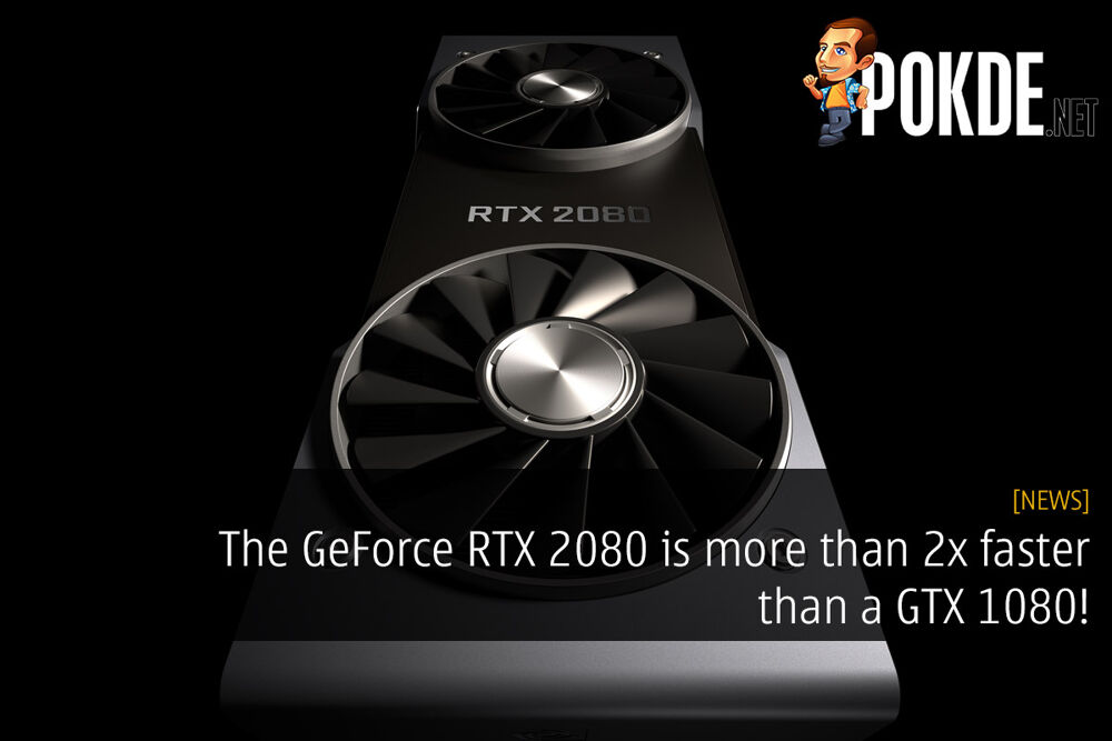 The GeForce RTX 2080 is more than 2x faster than a GTX 1080! 27