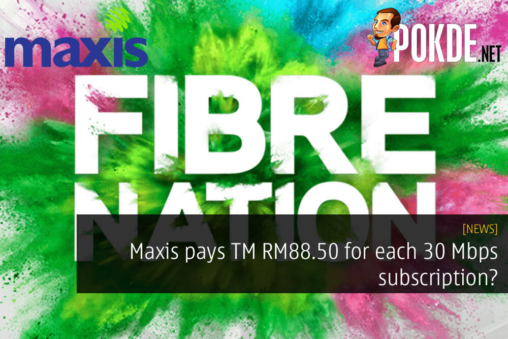 Maxis pays TM RM88.50 for each 30 Mbps subscription? 20