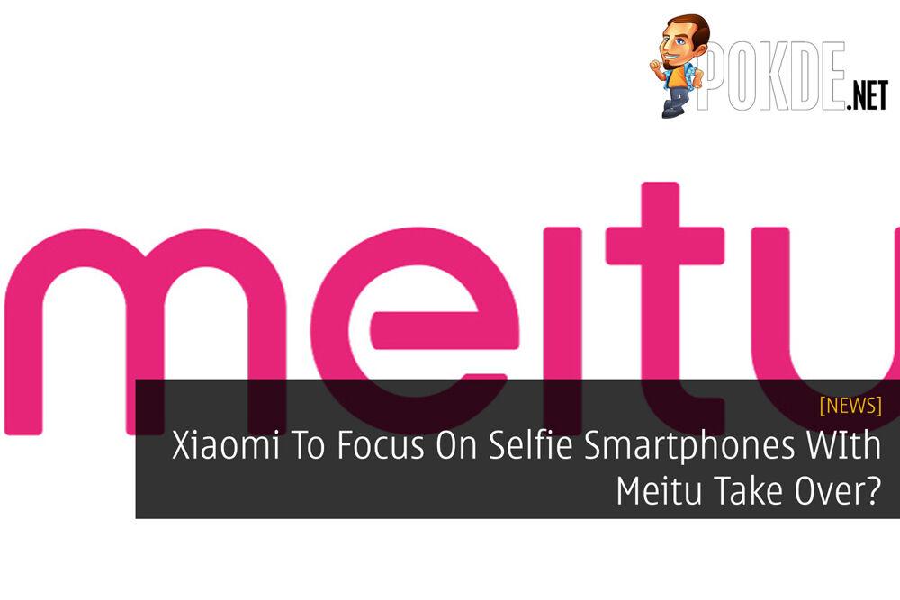 Xiaomi To Focus On Selfie Smartphones WIth Meitu Take Over? 28