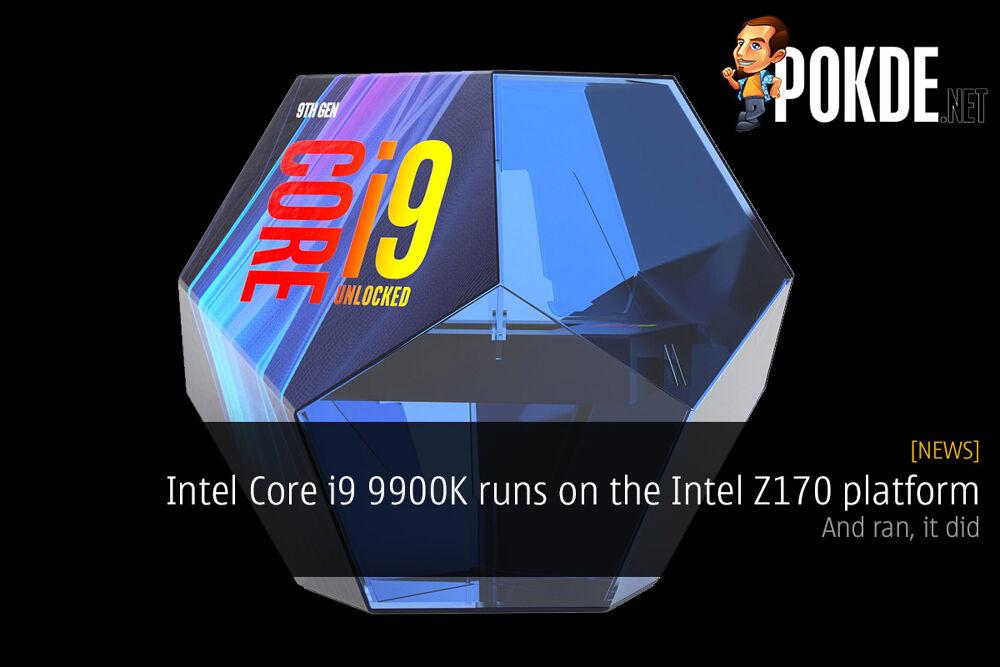 Intel Core i9 9900K runs on the Intel Z170 platform — and ran, it did 21