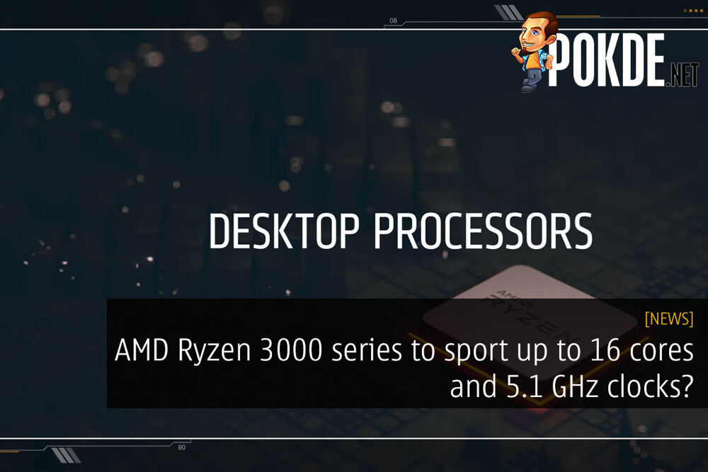 AMD Ryzen 3000 series to sport up to 16 cores and 5.1 GHz clocks? 22