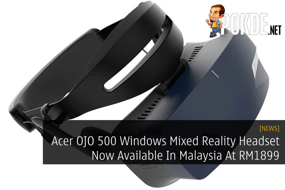 Acer OJO 500 Windows Mixed Reality Headset Now Available In Malaysia At RM1899 27