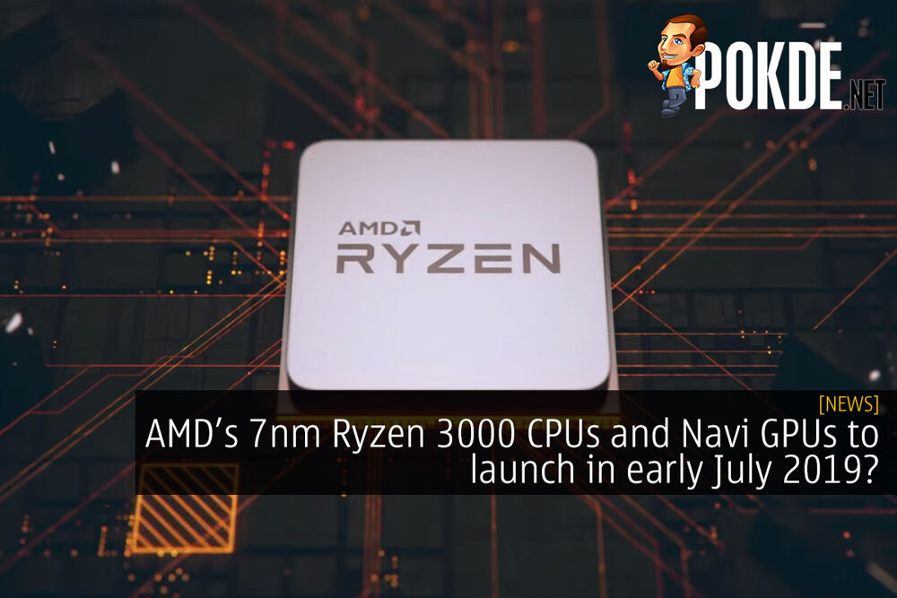 AMD Ryzen 3000 CPUs and Navi GPUs to launch in early July 2019? 19