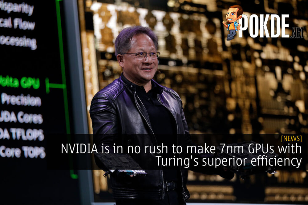 NVIDIA is in no rush to make 7nm GPUs with Turing's superior efficiency 20