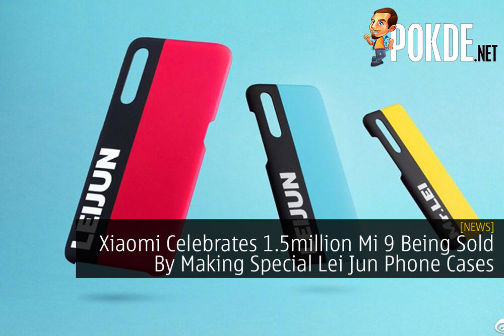 Xiaomi Celebrates 1.5million Mi 9 Being Sold By Making Special Lei Jun Phone Cases 27