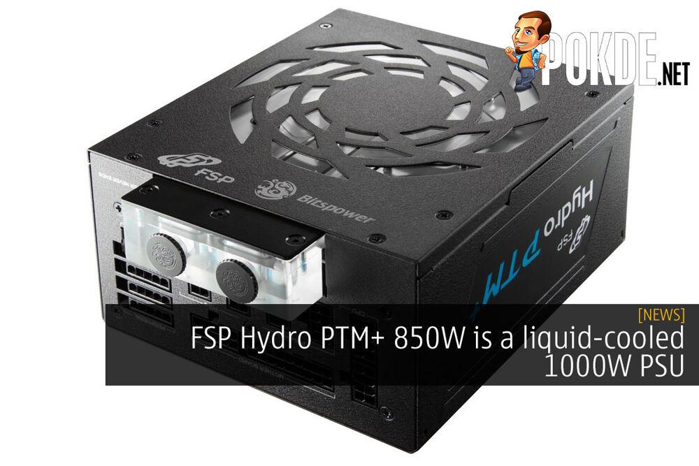 FSP Hydro PTM+ 850W is a liquid-cooled 1000W PSU 19