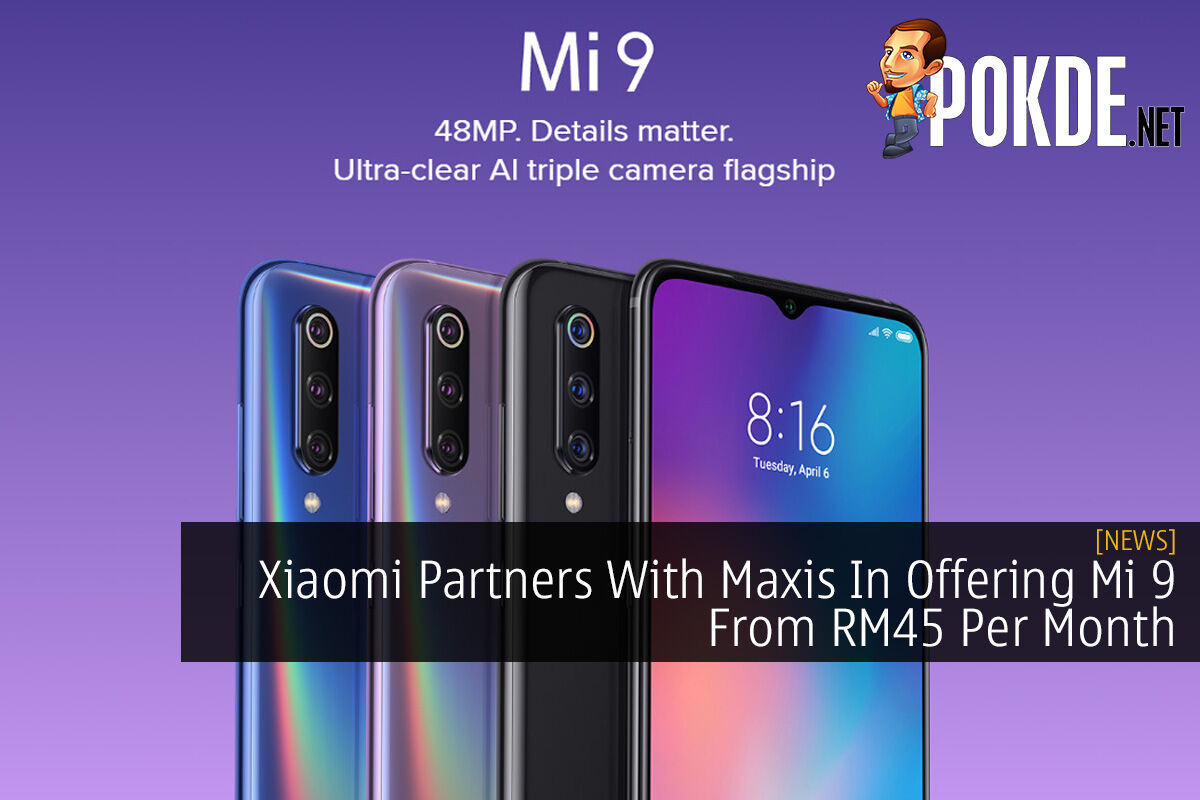 Xiaomi Partners With Maxis In Offering Mi 9 From Rm45 Per Month Pokde Net