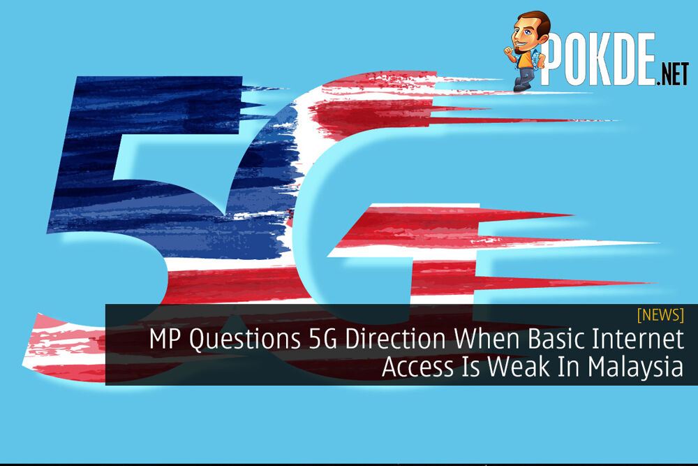 MP Questions 5G Direction When Basic Internet Access Is Weak In Malaysia 22