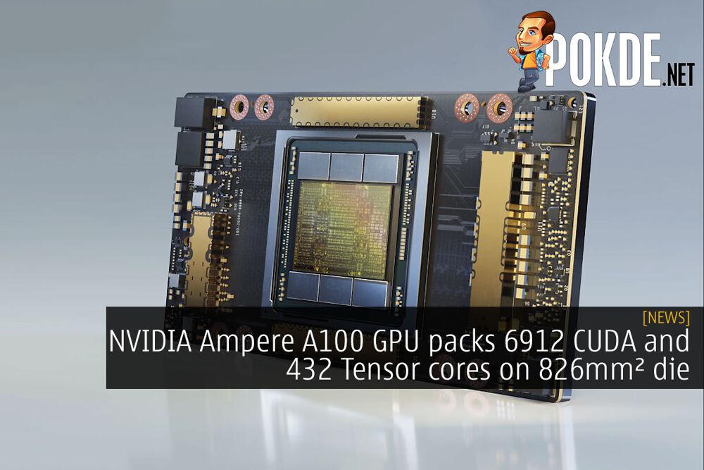 NVIDIA Ampere A100 GPU packs 6912 CUDA and 432 Tensor cores on 826mm² die 22