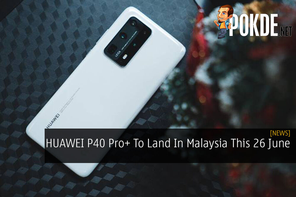 HUAWEI P40 Pro+ To Land In Malaysia This 26 June 19