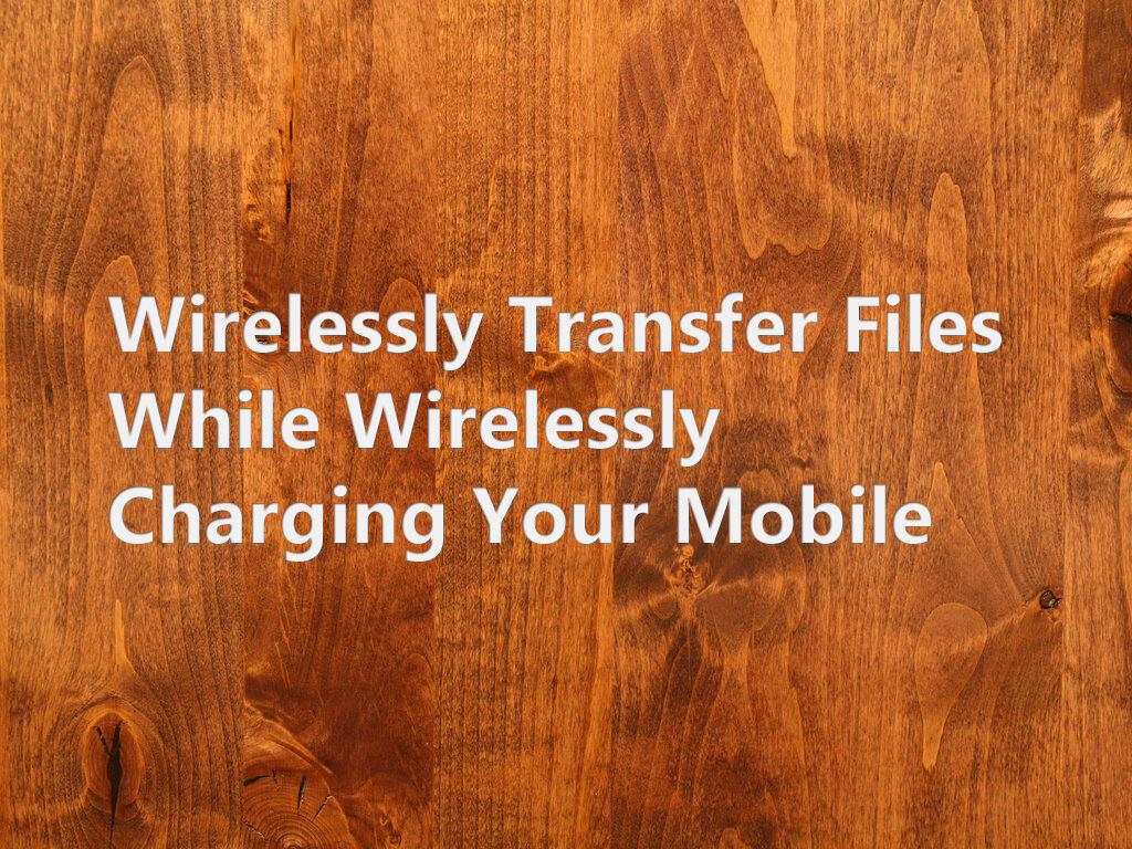 Wirelessly Transfer Files While Wirelessly Charging Your Mobile 27