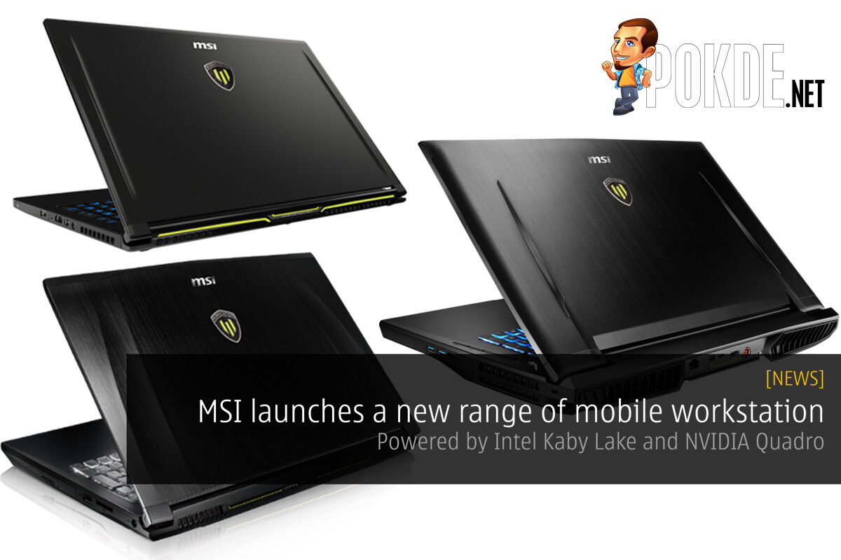 MSI launches a new range of mobile workstation — Powered by Intel Kaby Lake and NVIDIA Quadro 25
