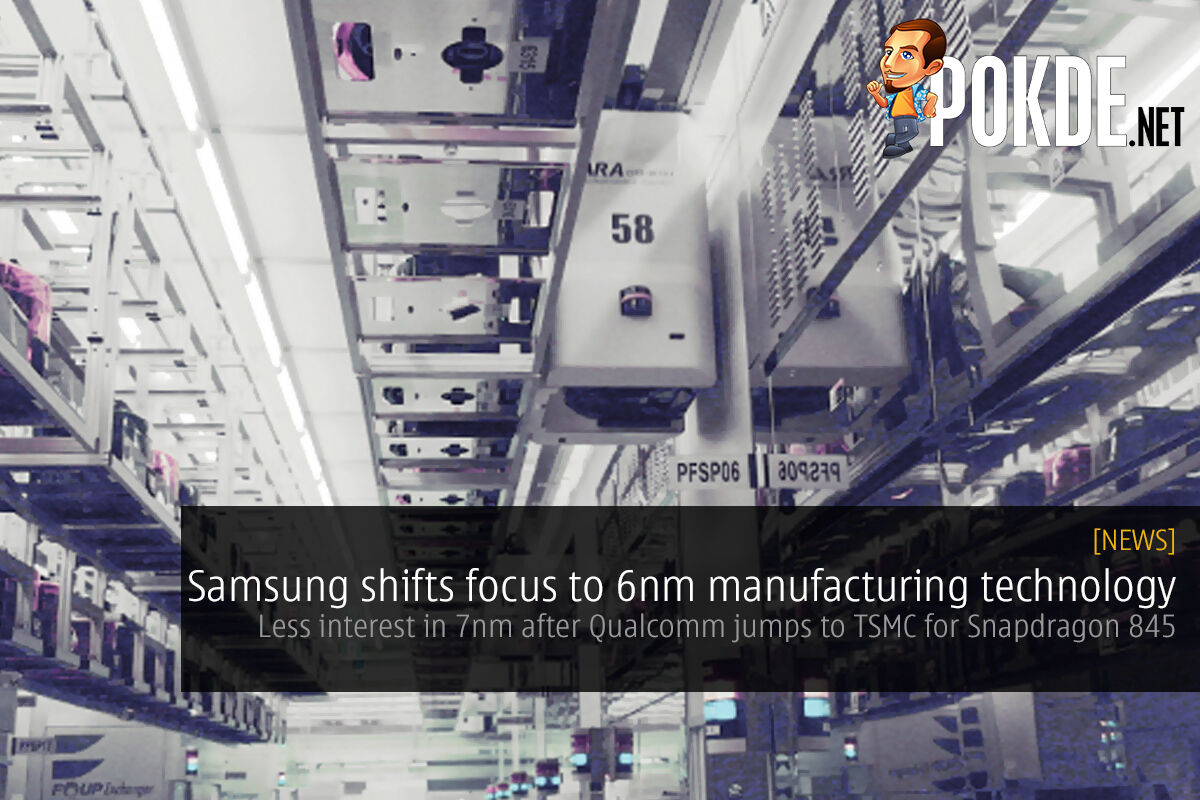 Samsung shifts focus to 6nm manufacturing technology; less interest in 7nm after Qualcomm jumps to TSMC for Snapdragon 845 22