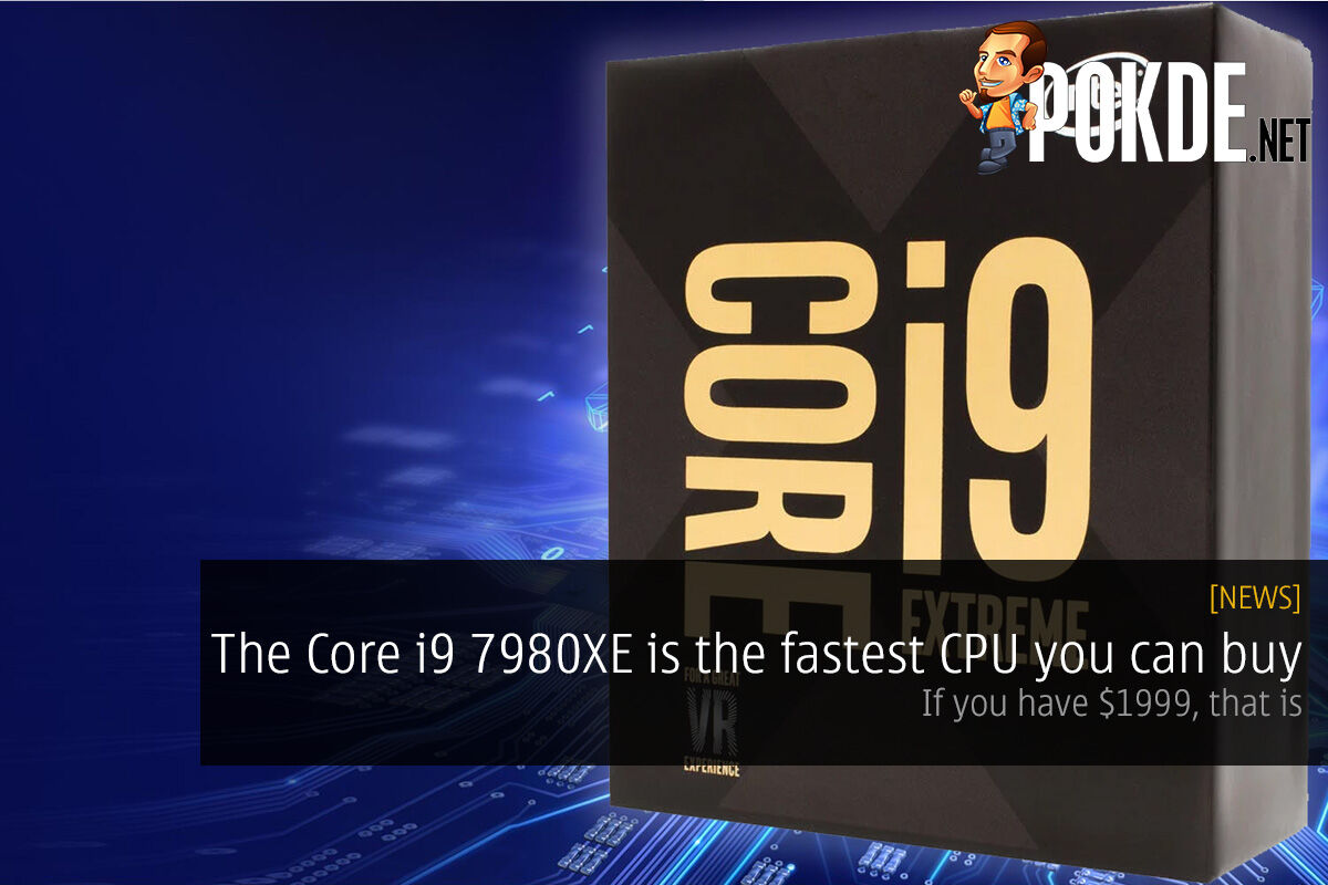The Intel Core i9 7980XE is the fastest CPU you can buy; if you have $1999, that is 26