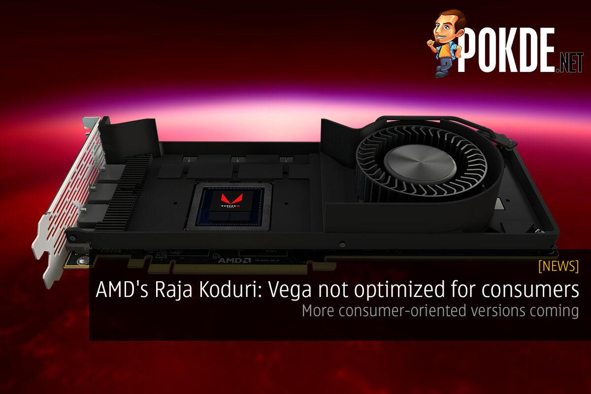 AMD's Raja Koduri: Vega not optimized for consumers; more consumer-oriented versions coming 24