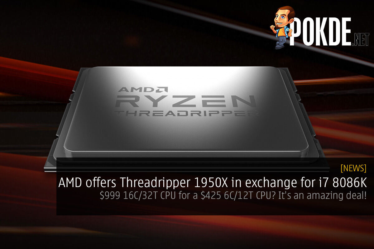 AMD offers Threadripper 1950X in exchange for i7 8086K — $999 16C/32T CPU for a $425 6C/12T CPU? It's an amazing deal! 29