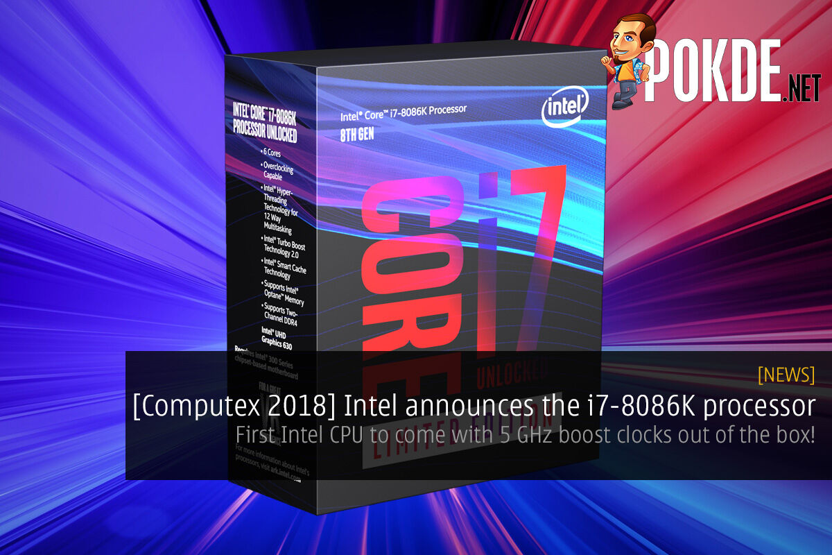 [Computex 2018] Intel announces the i7-8086K processor — first Intel CPU to come with 5 GHz boost clocks out of the box! 22