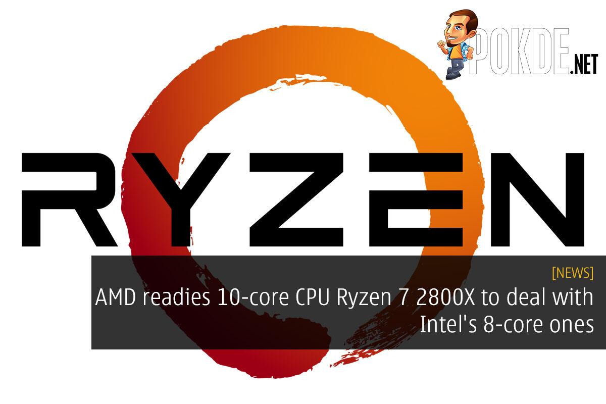 AMD readies 10-core CPU Ryzen 7 2800X to deal with Intel's 8-core ones 31