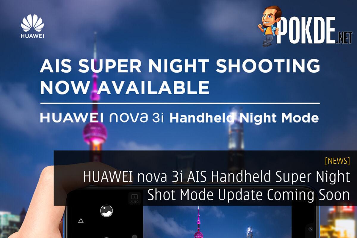 HUAWEI nova 3i AIS Handheld Super Night Shot Mode Update Coming Soon 36