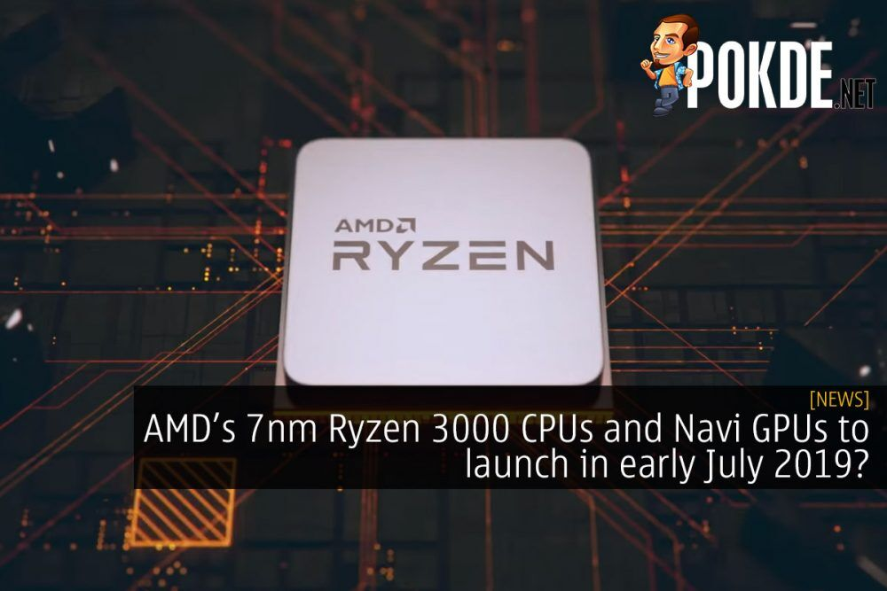 AMD Ryzen 3000 CPUs and Navi GPUs to launch in early July 2019? 27