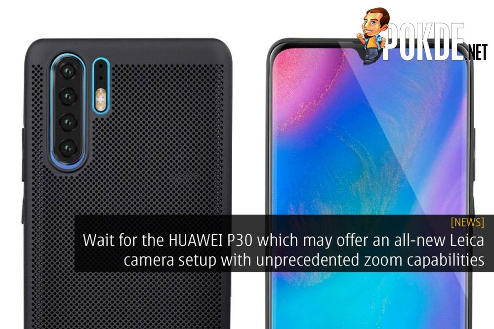 Wait for the HUAWEI P30 which may offer an all-new Leica camera setup with unprecedented zoom capabilities 22