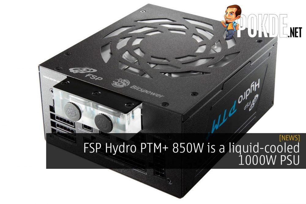 FSP Hydro PTM+ 850W is a liquid-cooled 1000W PSU 25