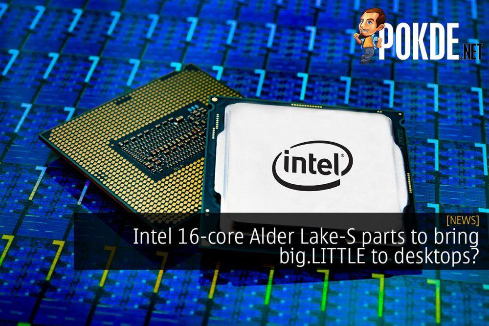 Intel 16-core Alder Lake-S parts to bring big.LITTLE to desktops? 19