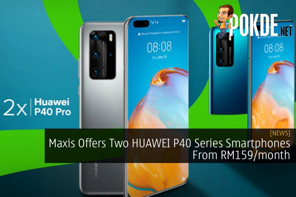 Maxis Offers Two HUAWEI P40 Series Smartphones From RM159/month 23