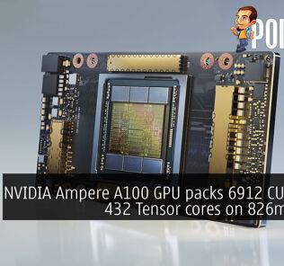 NVIDIA Ampere A100 GPU packs 6912 CUDA and 432 Tensor cores on 826mm² die 26