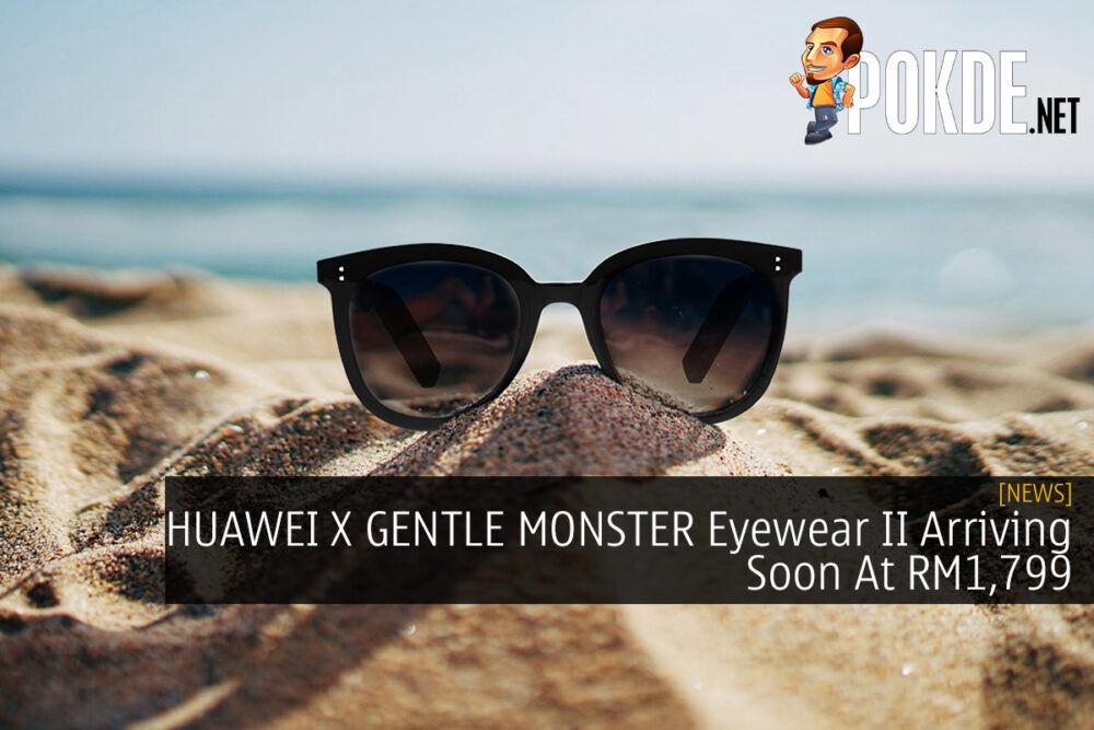 HUAWEI X GENTLE MONSTER Eyewear II Arriving Soon At RM1,799 18