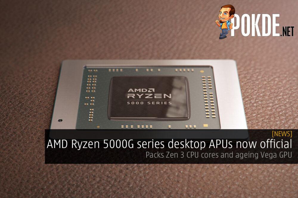 AMD Ryzen 5000G series desktop APUs now official — packs Zen 3 CPU cores and ageing Vega GPU 27