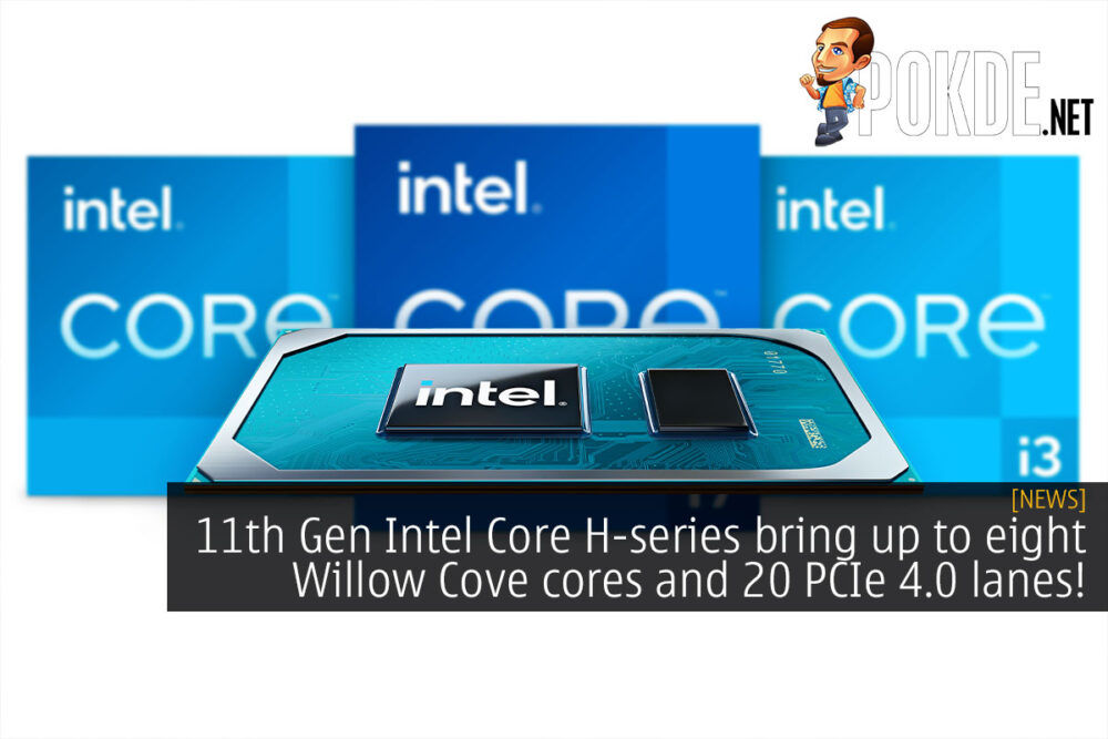 11th Gen Intel Core H-series bring up to eight Willow Cove cores and 20 PCIe 4.0 lanes! 20