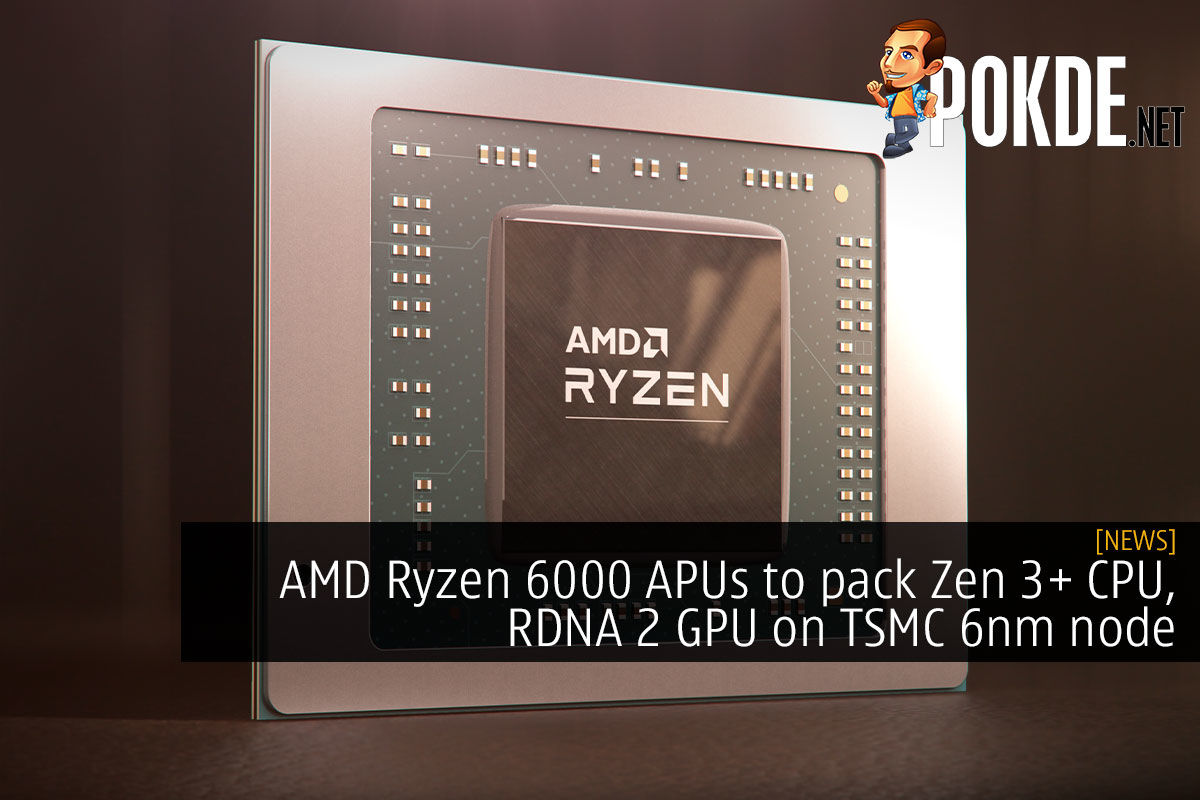 AMD Ryzen 6000 APUs to pack Zen 3+ CPU, RDNA 2 GPU on TSMC 6nm node 7
