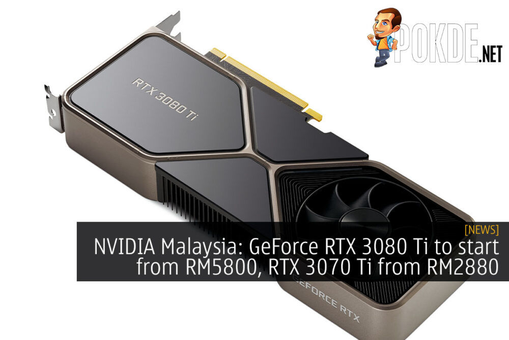 NVIDIA Malaysia: GeForce RTX 3080 Ti to start from RM5800, RTX 3070 Ti from RM2880 23